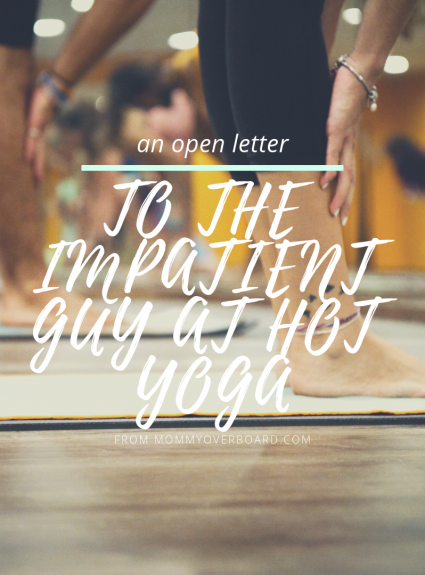 An Open Letter to The Impatient Guy at Hot Yoga:
