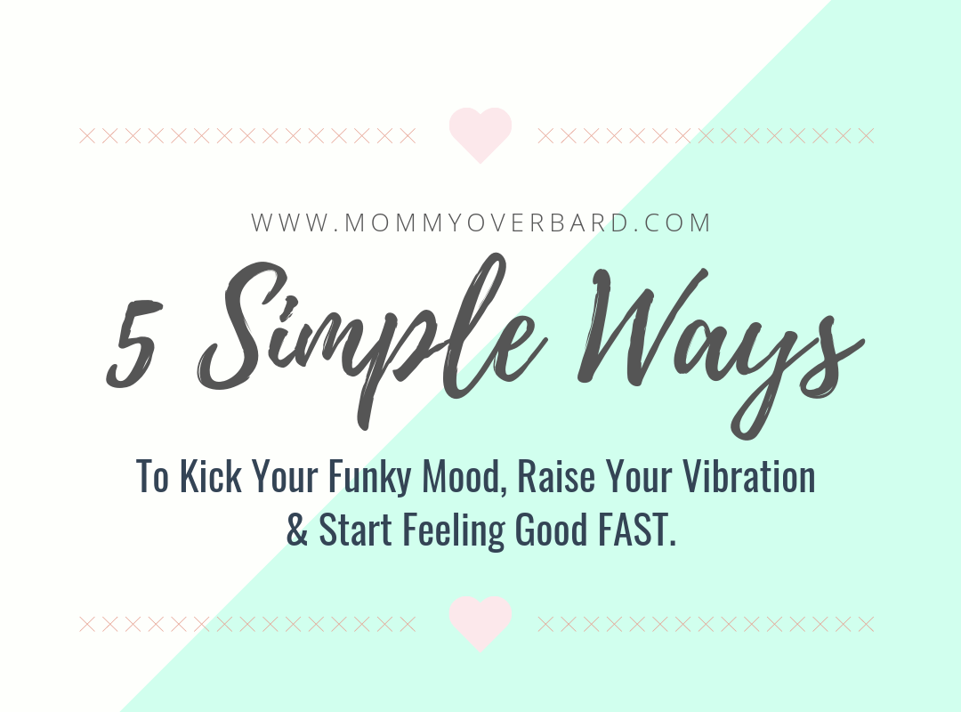 5 Simple Ways To Kick Your Funky Mood, Raise Your Vibration & Start Feeling Good FAST.
